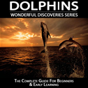 Dolphins: The Complete Guide For Beginners & Early Learning: Wonderful Discoveries