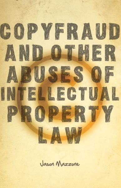 Copyfraud and Other Abuses of Intellectual Property Law By: Jason Mazzone