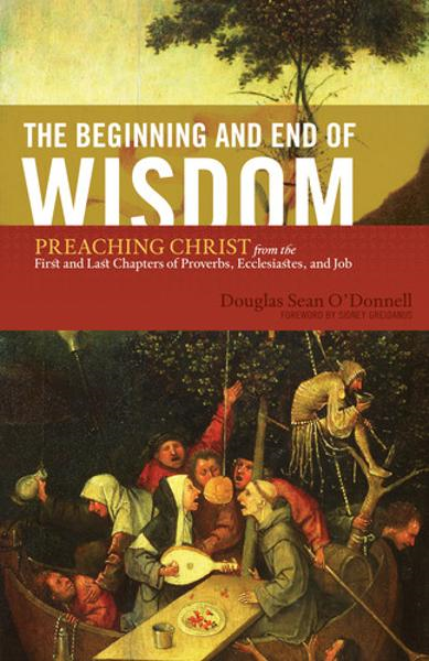 The Beginning and End of Wisdom (Foreword by Sidney Greidanus): Preaching Christ from the First and Last Chapters of Proverbs, Ecclesiastes, and Job By: Douglas Sean O'Donnell