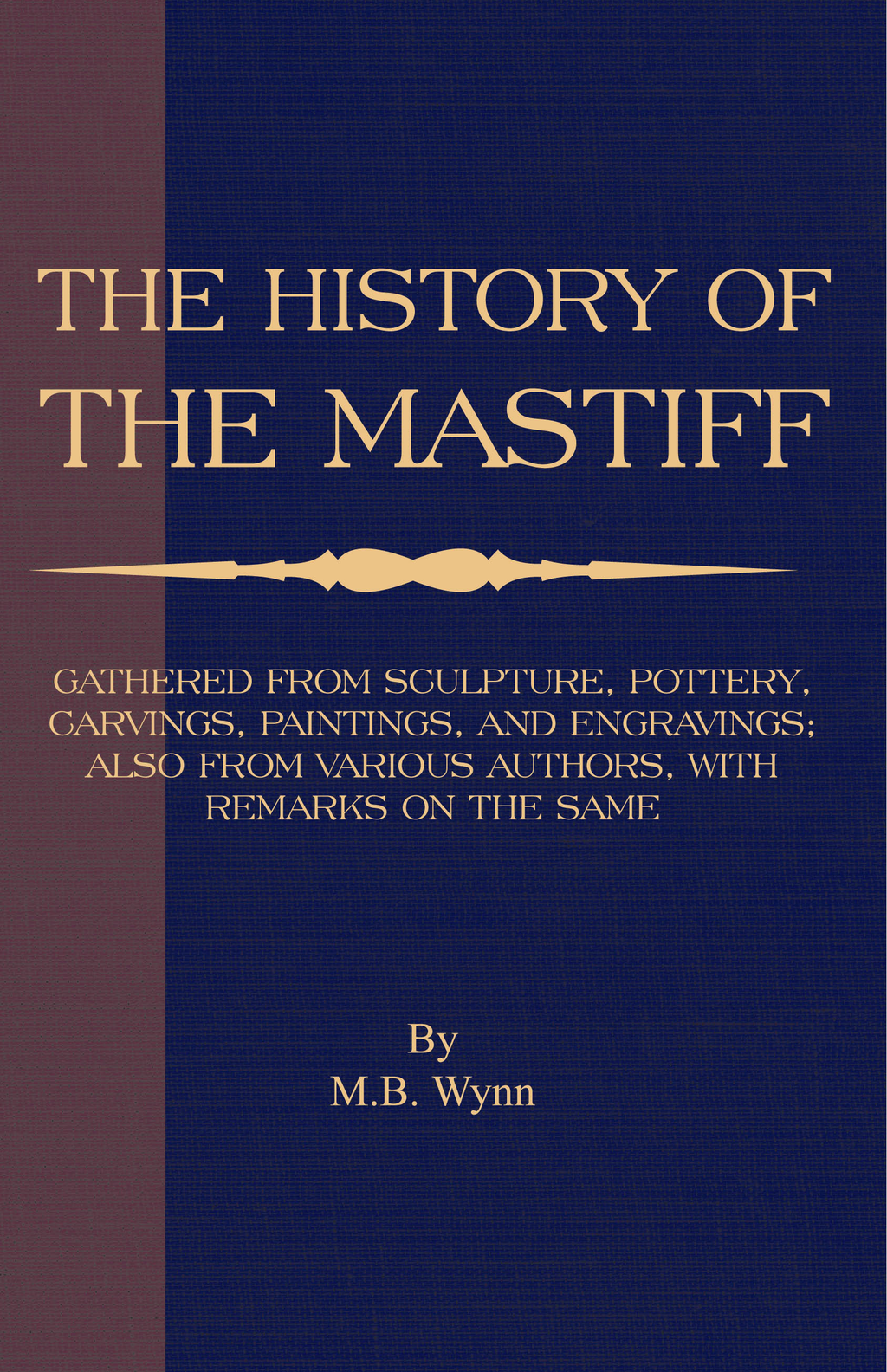 History of The Mastiff - Gathered From Sculpture, Pottery, Carvings, Paintings and Engravings; Also From Various Authors, With Remarks On Same (A Vintage Dog Books Breed Classic) By: M. B. Wynn
