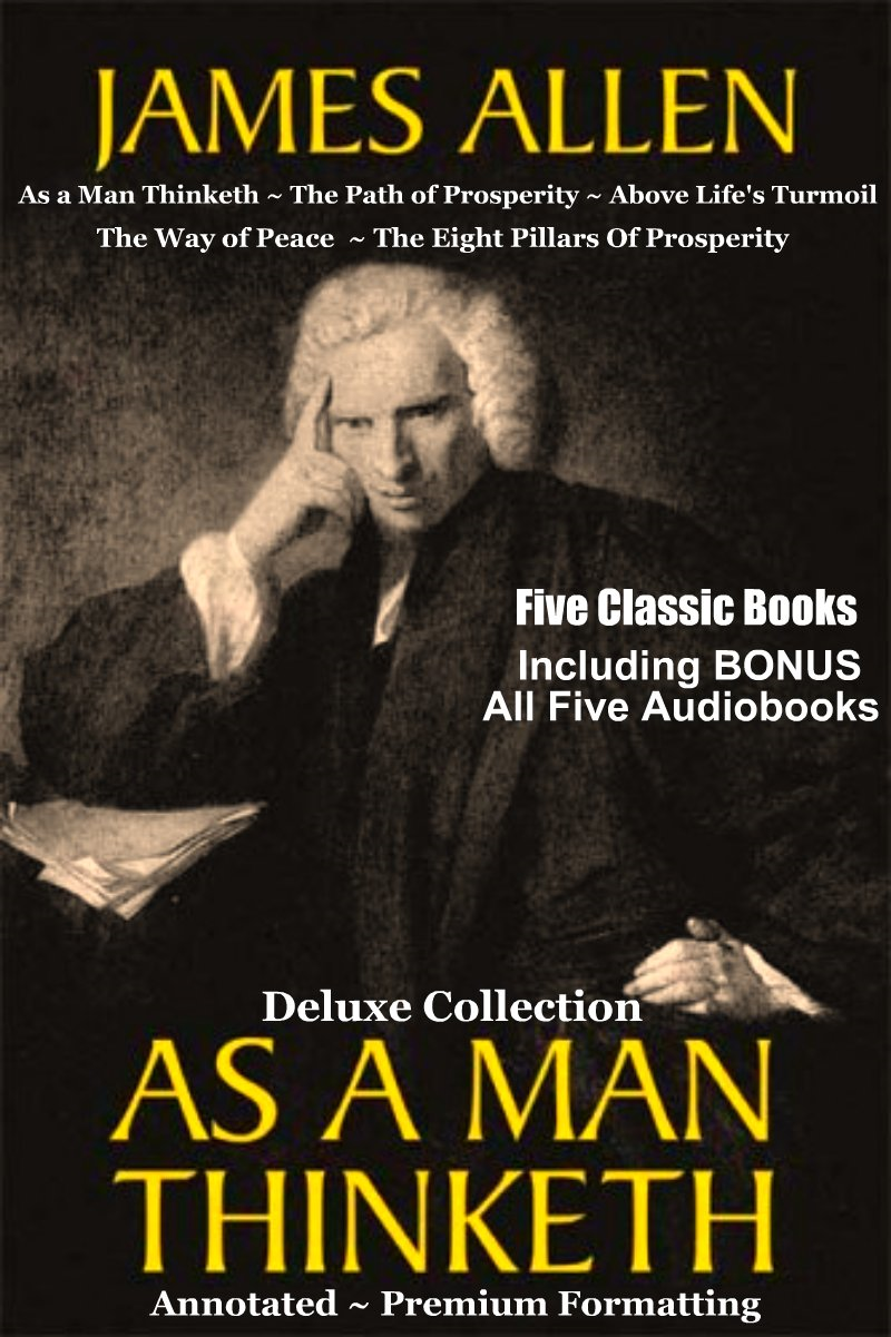 AS A MAN THINKETH Deluxe Collection of Favorite James Allen Works - Five Complete Books In All Including As a Man Thinketh, The Path of Prosperity, Above Life's Turmoil, The Way of Peace, & The Eight Pillars Of Prosperity