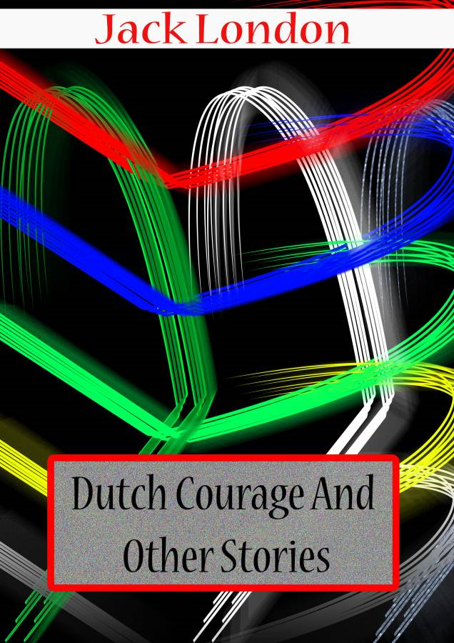 Jack London - Dutch Courage  And  Other Stories