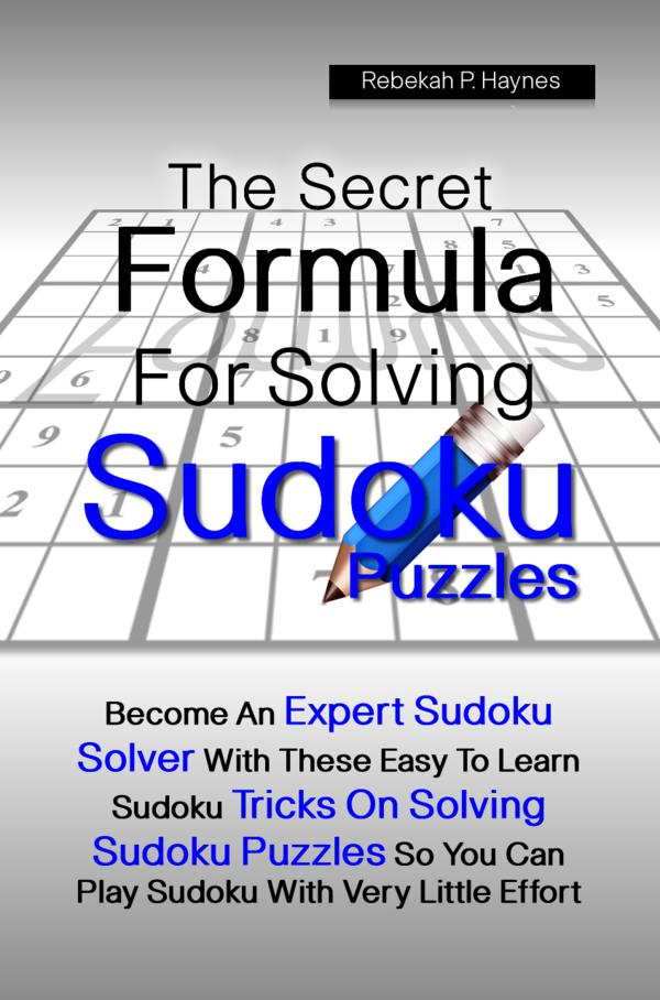 The Secret Formula For Solving Sudoku Puzzles By: Rebekah P. Haynes
