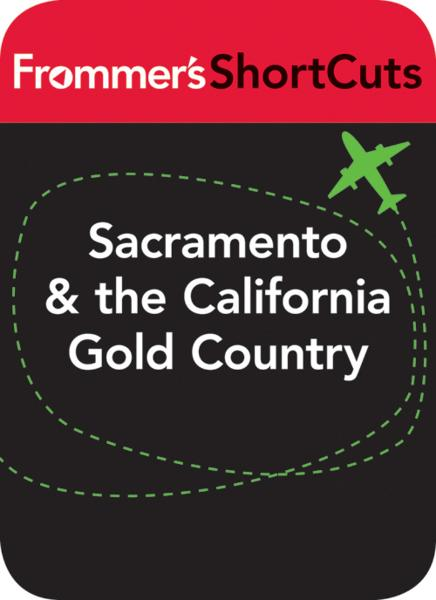 Sacramento & the California Gold Country By: Frommer's ShortCuts