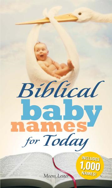 Biblical Baby Names for Today: The Inspiration you need to make the perfect choice for you baby! By: Meera Lester