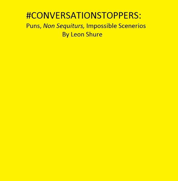 #Conversationstoppers: Puns, Non Sequiturs, Impossible Scenarios By: Leon Shure