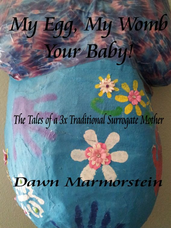 My Egg, My Womb, Your Baby: The Tales of a 3X Traditional Surrogate Mother By: Dawn Marmorstein