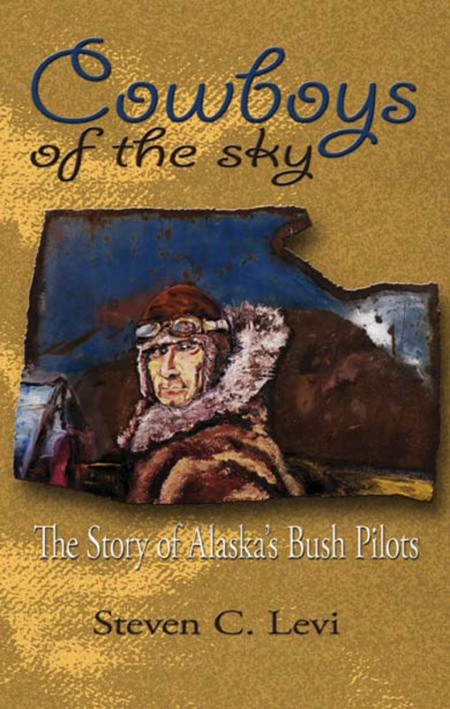 Cowboys of the Sky: The Story of Alaska's Bush Pilots By: Steve Levi