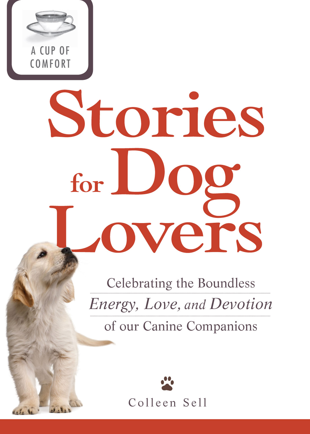 A Cup of Comfort Stories for Dog Lovers: Celebrating the boundless energy, love, and devotion of our canine companions By: Colleen Sell