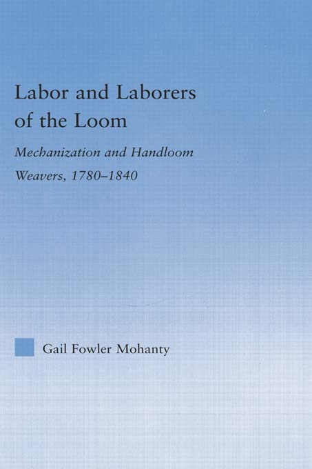 Labor and Laborers of the Loom: Mechanization and Handloom Weavers 1780-1840