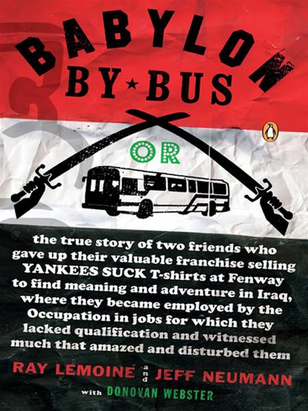 Babylon by Bus: Or, the true story of two friends who gave up their valuable franchise selling YANKEES SUCK T-shirts at Fenway to find meaning and adventure in Iraq, where they became employed by the occupation in jobs for which they lacked qualifica By: Jeff Neumann,Ray LeMoine
