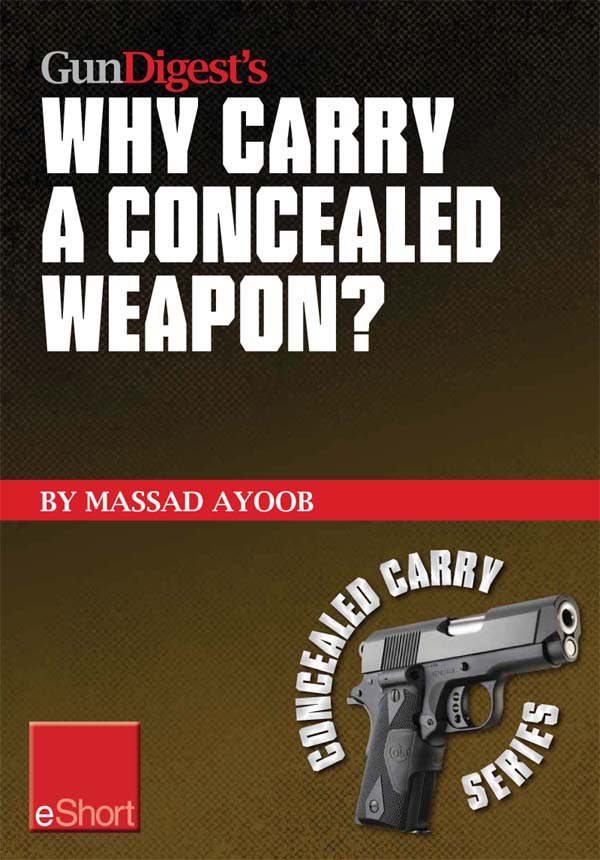 Gun Digest?s Why Carry a Concealed Weapon? eShort: Massad Ayoob answers the question of why you should consider carrying a concealed weapon.