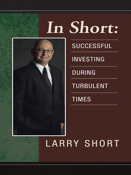 In Short: Successful Investing During Turbulent Times By: Larry Short
