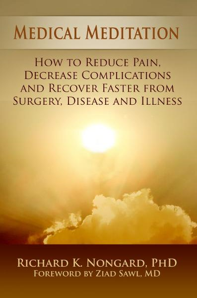 Medical Meditation: How to Reduce Pain, Decrease Complications and Recover Faster from Surgery, Disease and Illness By: Richard Nongard