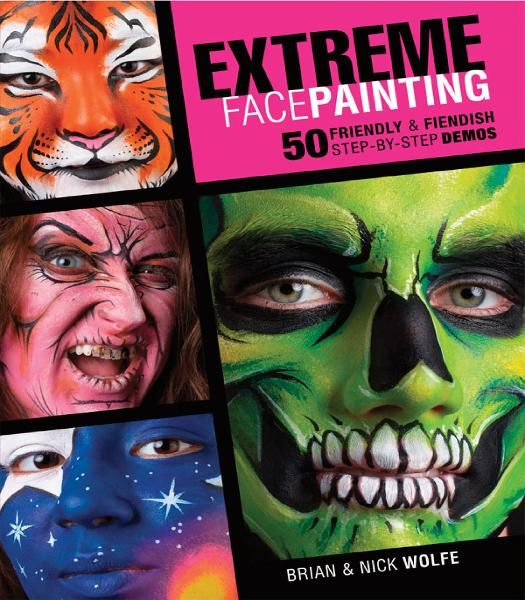 Extreme Face Painting: 50 Friendly & Fiendish Step-by-Step Demos By: Brian Wolfe