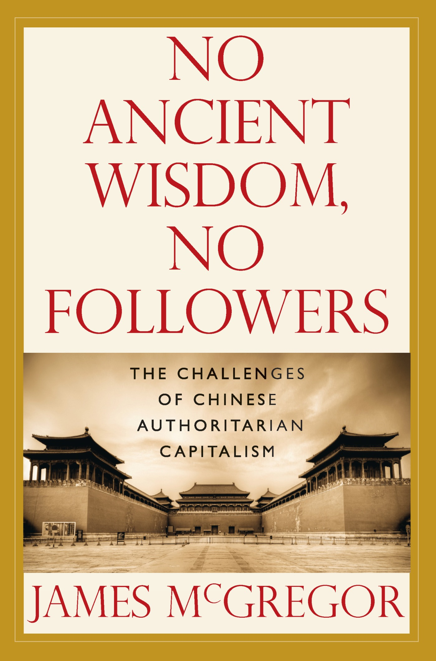 James McGregor - NO ANCIENT WISDOM, NO FOLLOWERS: The Challenges of Chinese Authoritarian Capitalism