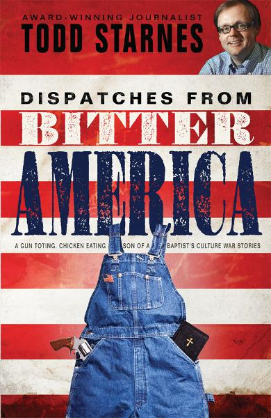 Dispatches from Bitter America: A Gun Toting, Chicken Eating Son of a Baptist's Culture War Stories By: Todd Starnes