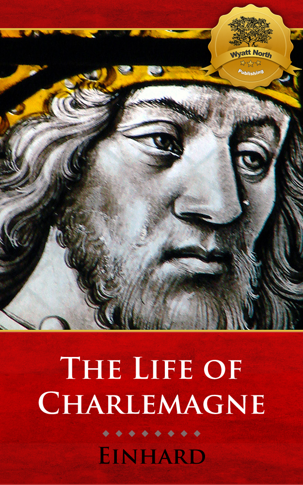 The Life of Charlemagne By: Einhard, Wyatt North