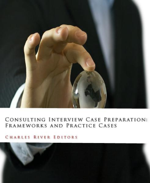 Consulting Interview Case Preparation: Frameworks and Practice Cases By: Charles River Editors