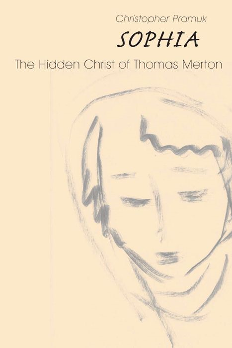 Sophia: The Hidden Christ Of Thomas Merton By: Christopher Pramuk