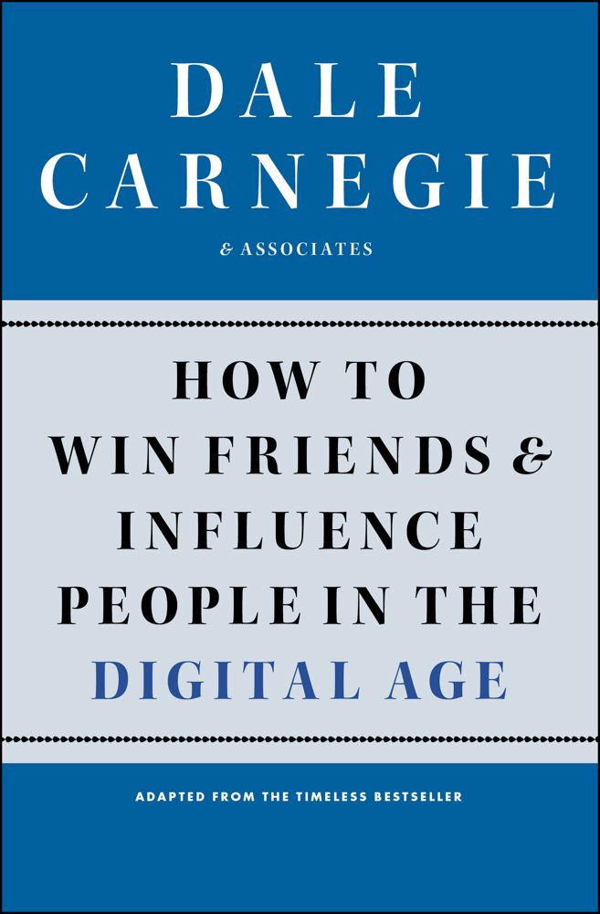How to Win Friends and Influence People in the Digital Age By: Dale Carnegie & Associates