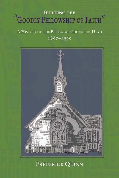 Building The Goodly Fellowship Of Faith: A History of the Episcopal Church in Utah, 1867-1996
