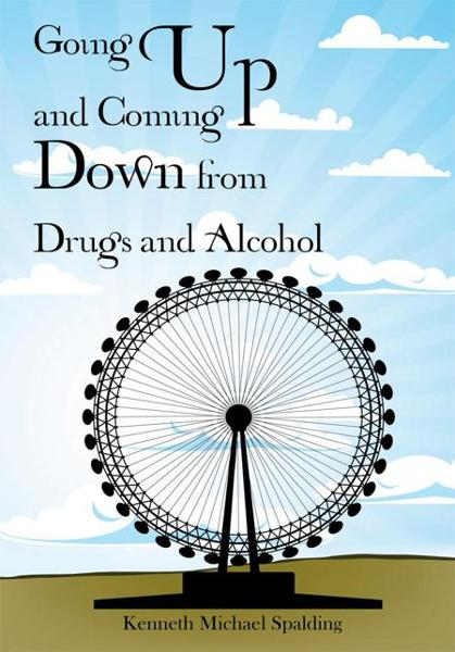 Going Up and Coming Down from Drugs and Alcohol By: Kenneth Michael Spalding