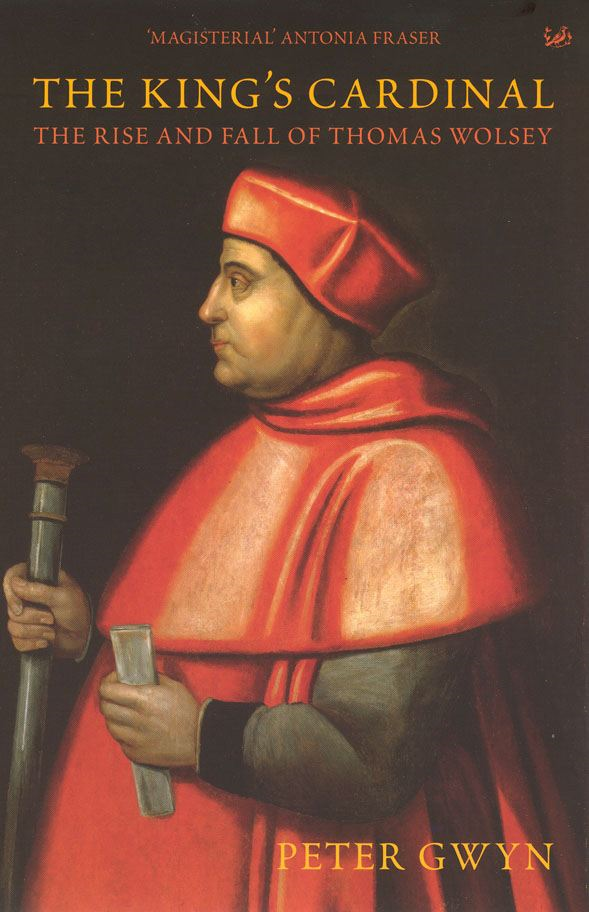 The King's Cardinal The Rise and Fall of Thomas Wolsey