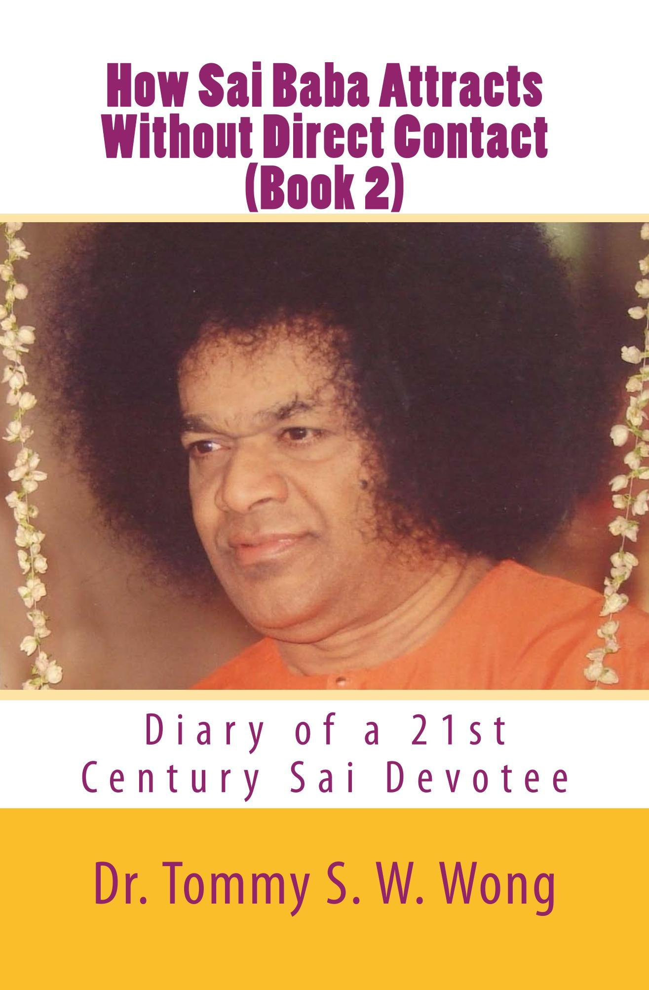 How Sai Baba Attracts Without Direct Contact (Book 2): Diary of a 21st Century Sai Devotee By: Tommy S. W. Wong