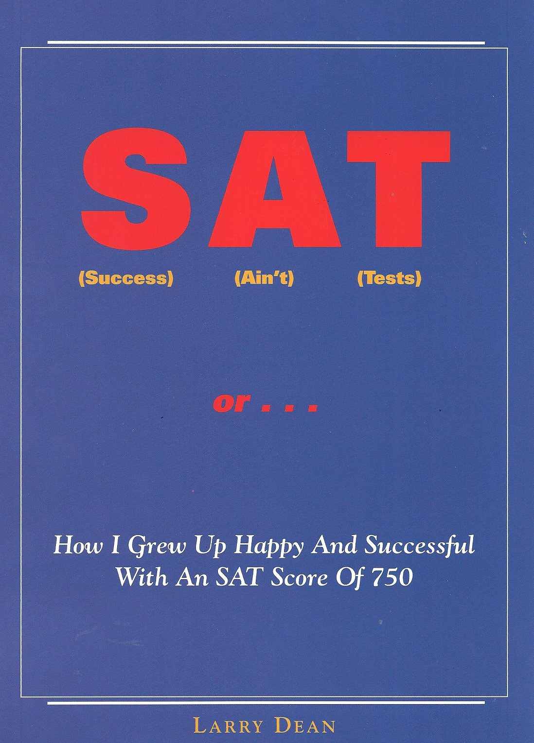 SAT (Success Ain't Tests)...Or How I Grew Up Happy And Successful With An SAT Score Of 750