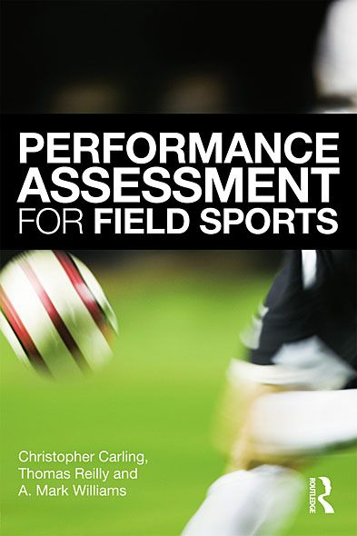 Performance Assessment for Field Sports By: A. Mark Williams,Christopher Carling,Tom Reilly