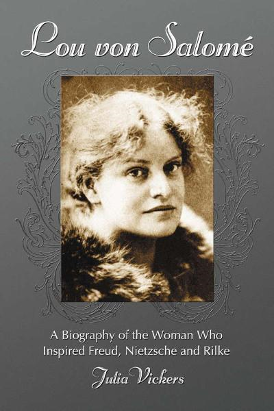 Lou von Salome: A Biography of the Woman Who Inspired Freud, Nietzsche and Rilke By: Julia Vickers