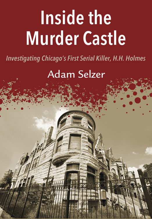 Inside the Murder Castle: Investigating Chicago's First Serial Killer, H.H. Holmes By: Adam Selzer