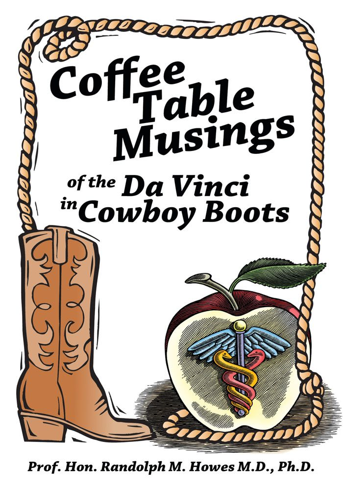 Coffee Table Musings of the Da Vinci in Cowboy Boots By: Prof. Hon. Randolph M. Howes M.D. Ph.D.