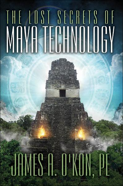 The Lost Secrets of Maya Technology By: James A. O'Kon