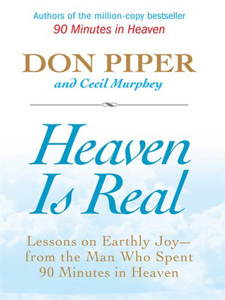 Heaven Is Real: Lessons on Earthly Joy--What Happened After 90 Minutes in Heaven By: Cecil Murphey,Don Piper