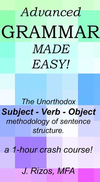 Advanced Grammar Made Easy –  The Unorthodox Subject – Verb – Object Methodology of Sentence Structure. A One Hour Crash Course!