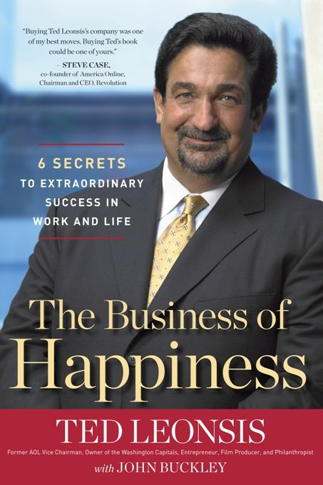 The Business of Happiness: 6 Secrets to Extraordinary Success in Life and Work By: Ted Leonsis