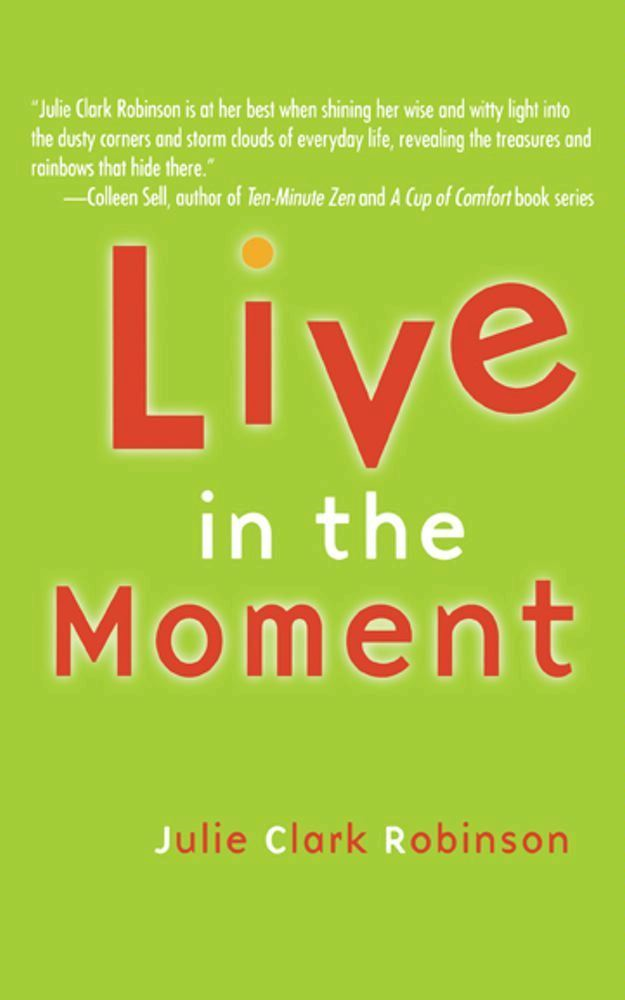 Live In The Moment By: Julie Clark Robinson