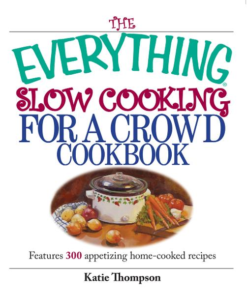 The Everything Slow Cooking For A Crowd Cookbook: Features 300 Appetizing Home-cooked Recipes