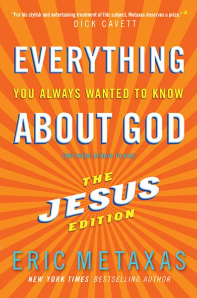 Everything You Always Wanted to Know About God: But Were Afraid to Ask: The Jesus Edition By: Eric Metaxas