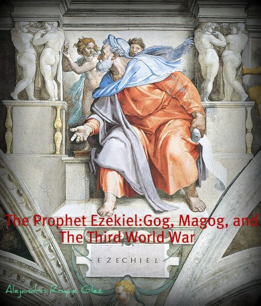 The Prophet Ezekiel. Gog, Magog, and the Third World War. By: Alejandro Roque Glez
