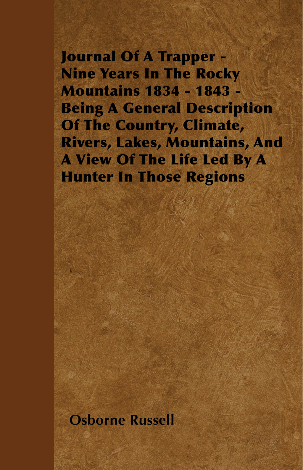 Journal Of A Trapper - Nine Years In The Rocky Mountains 1834 - 1843 - Being A General Description Of The Country, Climate, Rivers, Lakes, Mountains, And A View Of The Life Led By A Hunter In Those Regions