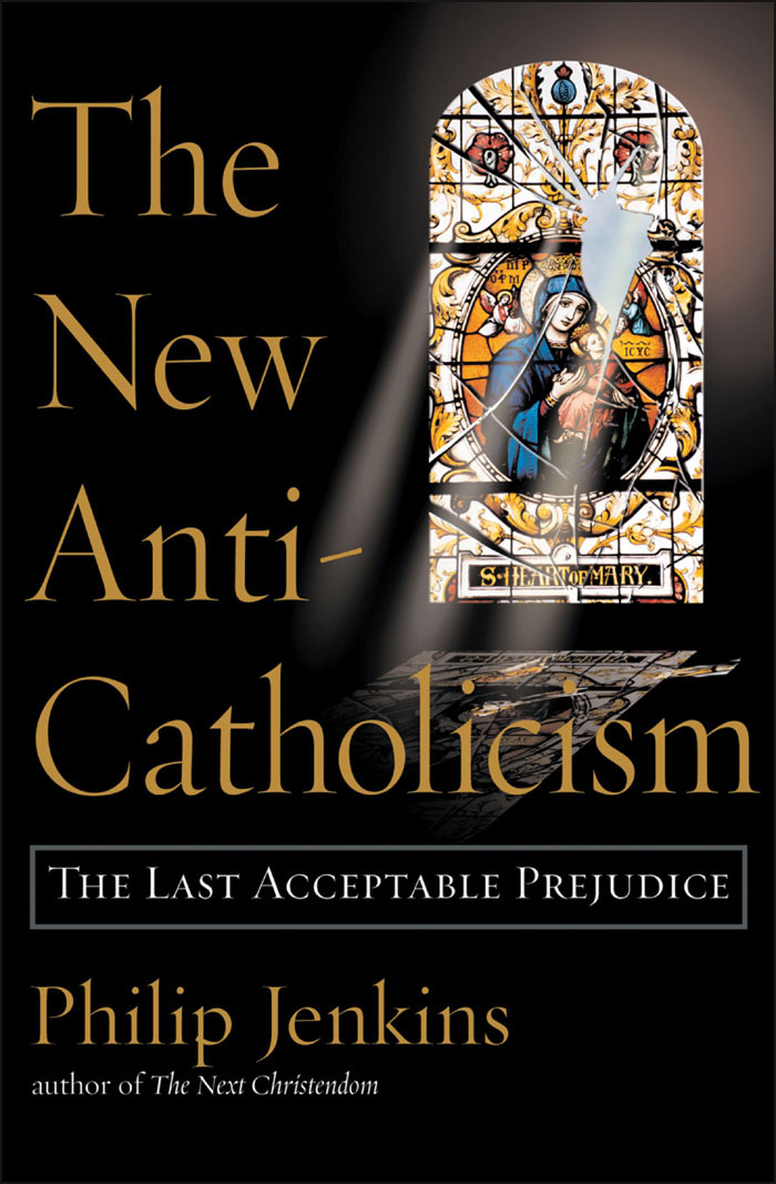 The New Anti-Catholicism:The Last Acceptable Prejudice  By: Philip Jenkins