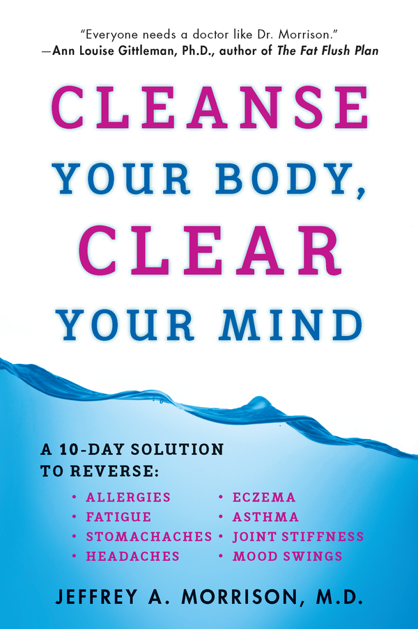 Cleanse Your Body, Clear Your Mind By: Jeffrey Morrison,  M.D.
