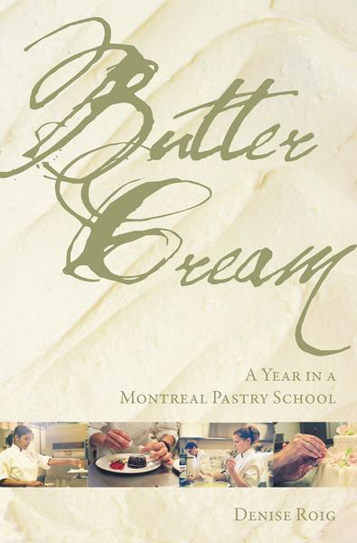 Butter Cream: A Year in a Montreal Pastry School By: Denise Roig