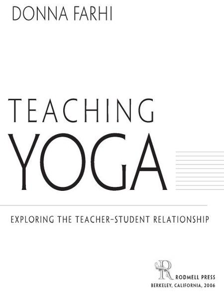 Teaching Yoga: Exploring the Teacher-Student Relationship By: Donna Farhi