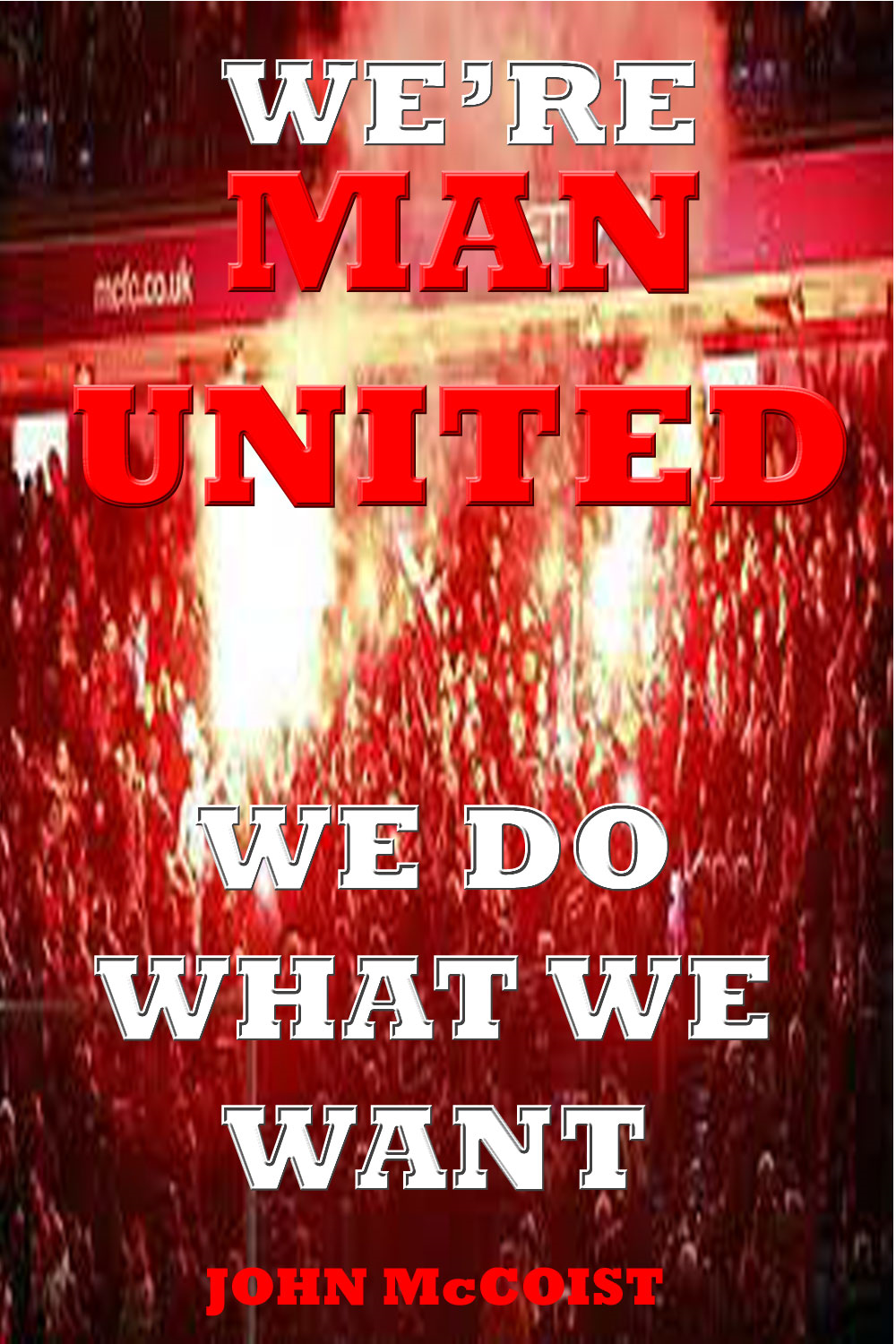 WE'RE MAN UNITED, We do what we want! By: John McCoist