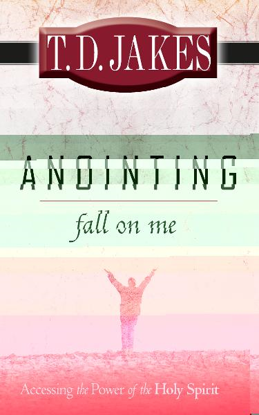 Anointing Fall on Me: Accessing the Power of the Holy Spirit By: T. D. Jakes