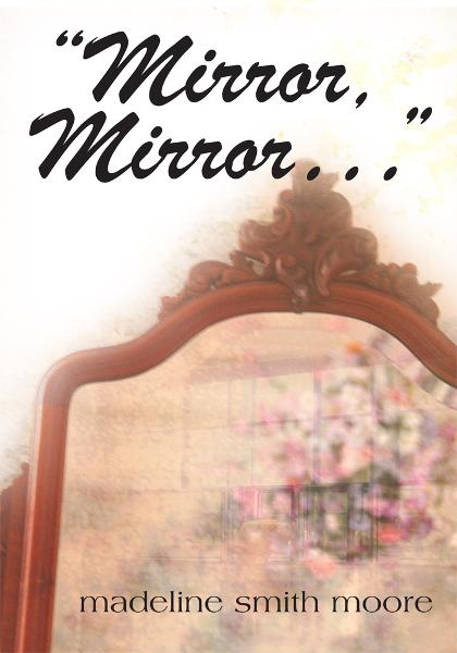 Mirror, Mirror... By: Madeline Smith Moore